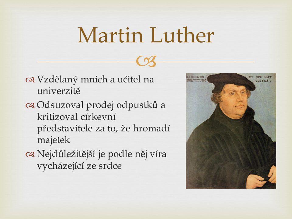   Vzdělaný mnich a učitel na univerzitě  Odsuzoval prodej odpustků a kritizoval církevní představitele za to, že hromadí majetek  Nejdůležitější je podle něj víra vycházející ze srdce Martin Luther