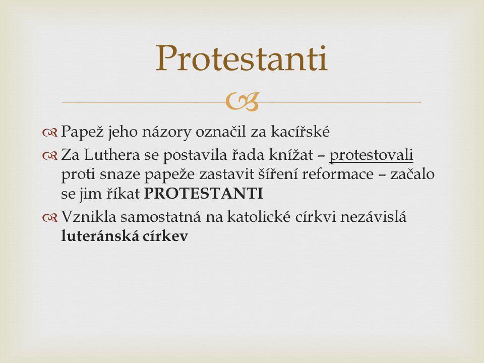   Papež jeho názory označil za kacířské  Za Luthera se postavila řada knížat – protestovali proti snaze papeže zastavit šíření reformace – začalo se jim říkat PROTESTANTI  Vznikla samostatná na katolické církvi nezávislá luteránská církev Protestanti