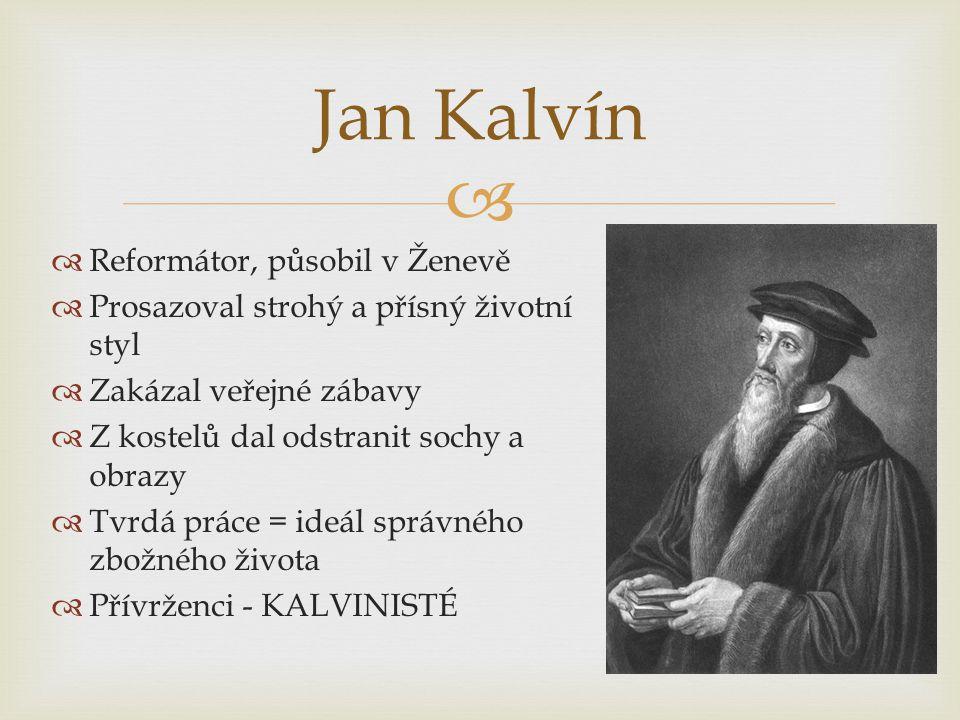   Reformátor, působil v Ženevě  Prosazoval strohý a přísný životní styl  Zakázal veřejné zábavy  Z kostelů dal odstranit sochy a obrazy  Tvrdá práce = ideál správného zbožného života  Přívrženci - KALVINISTÉ Jan Kalvín