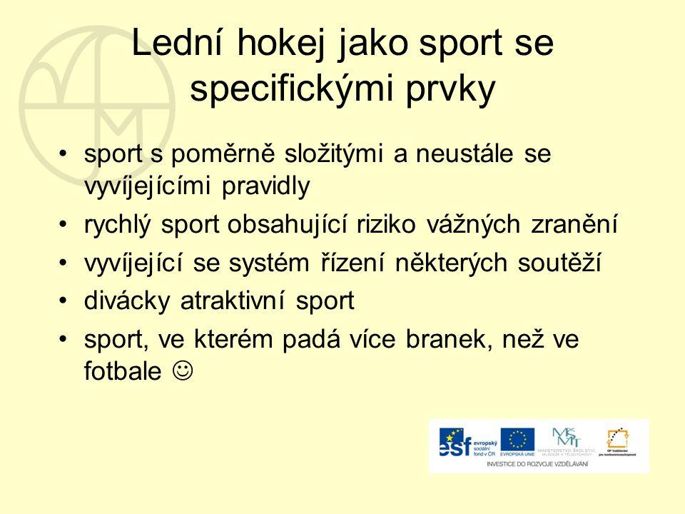 Lední hokej jako sport se specifickými prvky sport s poměrně složitými a neustále se vyvíjejícími pravidly rychlý sport obsahující riziko vážných zranění vyvíjející se systém řízení některých soutěží divácky atraktivní sport sport, ve kterém padá více branek, než ve fotbale