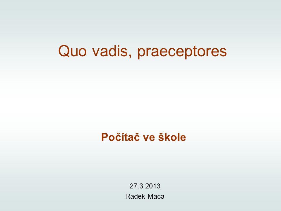 Quo vadis, praeceptores Počítač ve škole 27.3.2013 Radek Maca