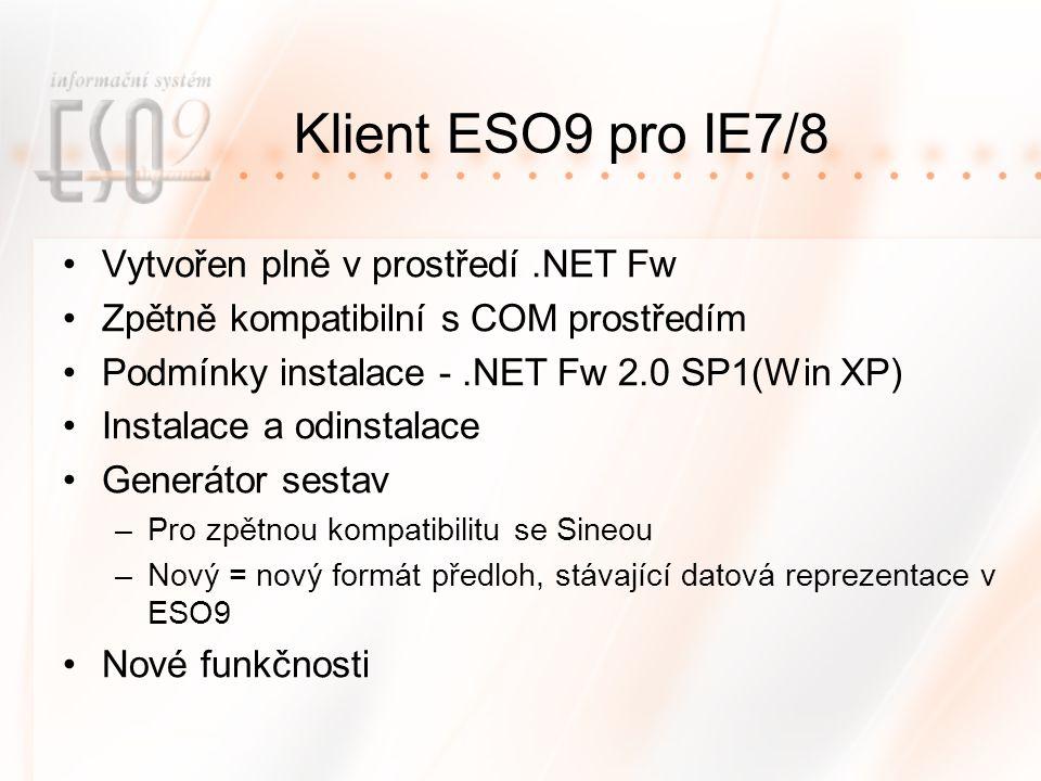 Klient ESO9 pro IE7/8 Vytvořen plně v prostředí.NET Fw Zpětně kompatibilní s COM prostředím Podmínky instalace -.NET Fw 2.0 SP1(Win XP) Instalace a odinstalace Generátor sestav –Pro zpětnou kompatibilitu se Sineou –Nový = nový formát předloh, stávající datová reprezentace v ESO9 Nové funkčnosti