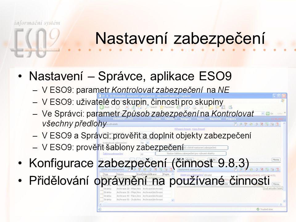 Nastavení zabezpečení Nastavení – Správce, aplikace ESO9 –V ESO9: parametr Kontrolovat zabezpečení na NE –V ESO9: uživatelé do skupin, činnosti pro skupiny –Ve Správci: parametr Způsob zabezpečení na Kontrolovat všechny předlohy –V ESO9 a Správci: prověřit a doplnit objekty zabezpečení –V ESO9: prověřit šablony zabezpečení Konfigurace zabezpečení (činnost 9.8.3) Přidělování oprávnění na používané činnosti