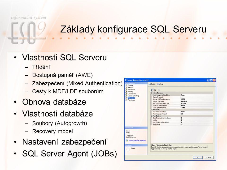 Základy konfigurace SQL Serveru Vlastnosti SQL Serveru –Třídění –Dostupná paměť (AWE) –Zabezpečení (Mixed Authentication) –Cesty k MDF/LDF souborům Obnova databáze Vlastnosti databáze –Soubory (Autogrowth) –Recovery model Nastavení zabezpečení SQL Server Agent (JOBs)