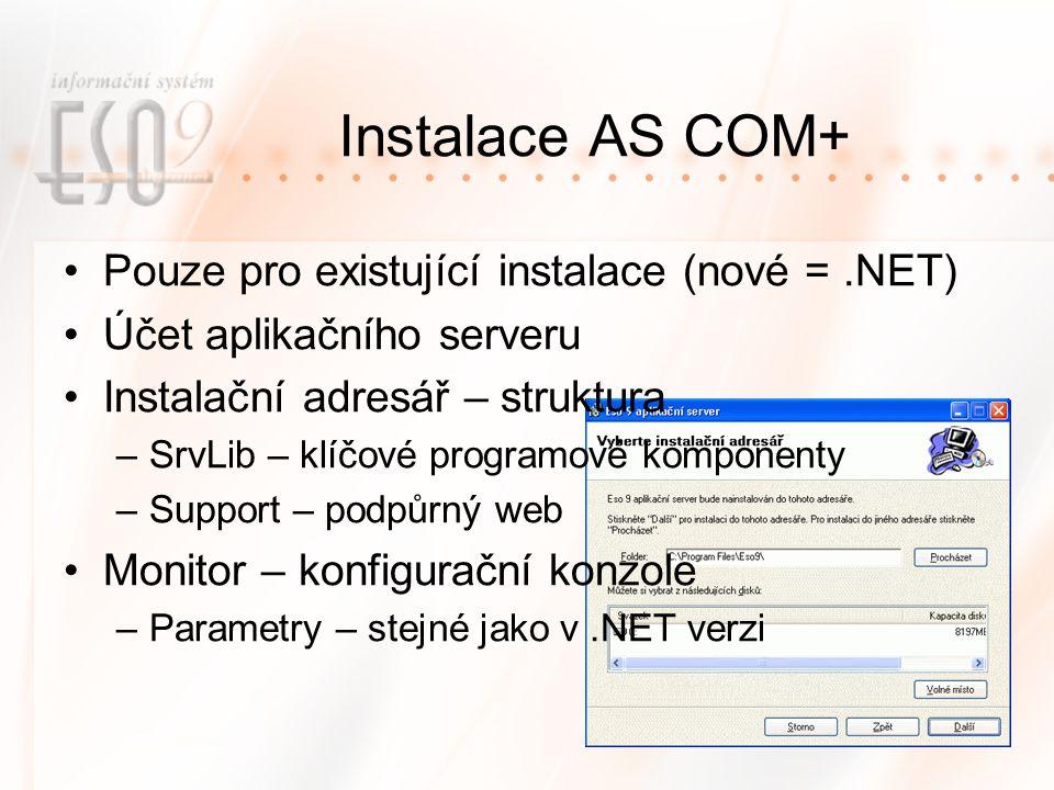 Instalace AS COM+ Pouze pro existující instalace (nové =.NET) Účet aplikačního serveru Instalační adresář – struktura –SrvLib – klíčové programové komponenty –Support – podpůrný web Monitor – konfigurační konzole –Parametry – stejné jako v.NET verzi