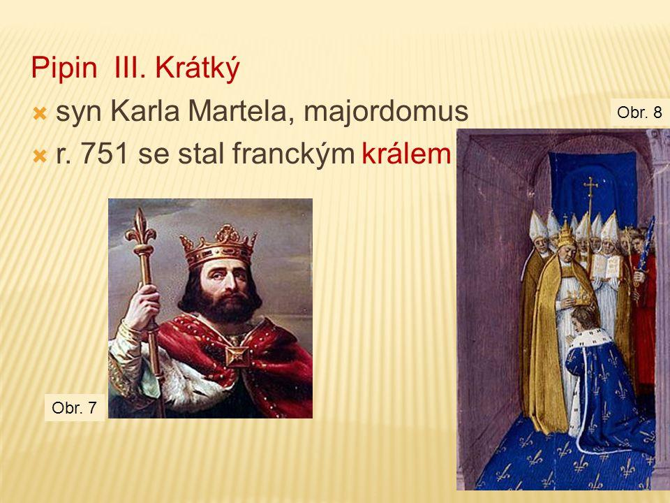 Pipin III. Krátký  syn Karla Martela, majordomus  r. 751 se stal franckým králem Obr. 7 Obr. 8