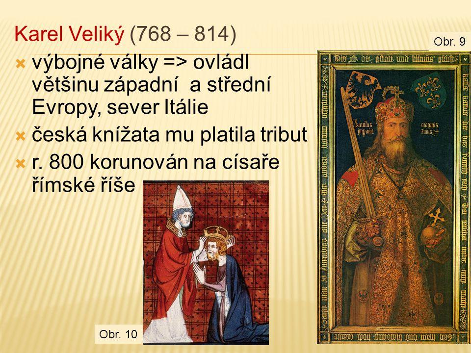 Karel Veliký (768 – 814)  výbojné války => ovládl většinu západní a střední Evropy, sever Itálie  česká knížata mu platila tribut  r. 800 korunován