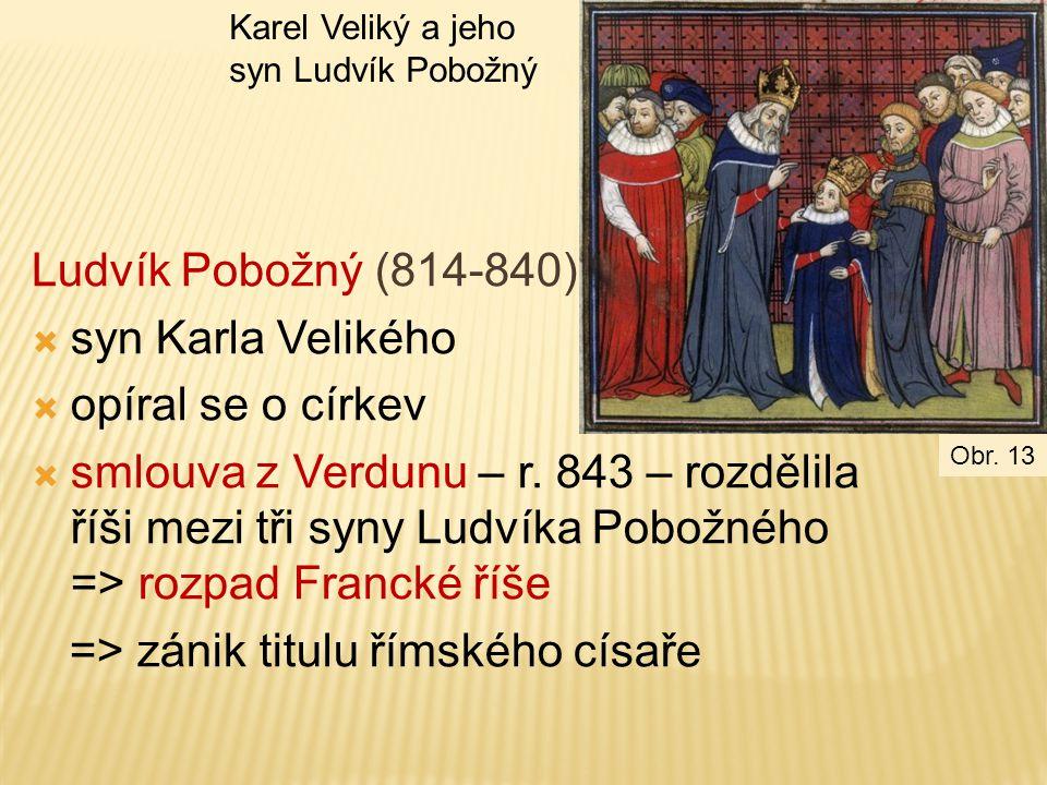 Ludvík Pobožný (814-840)  syn Karla Velikého  opíral se o církev  smlouva z Verdunu – r. 843 – rozdělila říši mezi tři syny Ludvíka Pobožného => ro