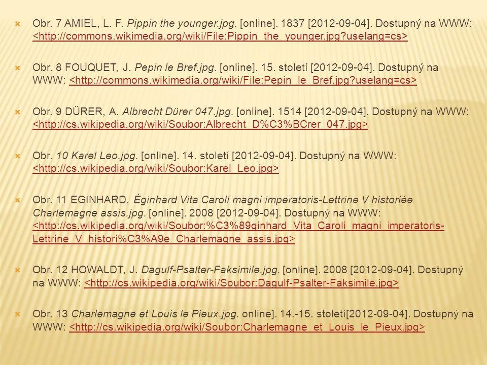  Obr. 7 AMIEL, L. F. Pippin the younger.jpg. [online]. 1837 [2012-09-04]. Dostupný na WWW:  Obr. 8 FOUQUET, J. Pepin le Bref.jpg. [online]. 15. stol