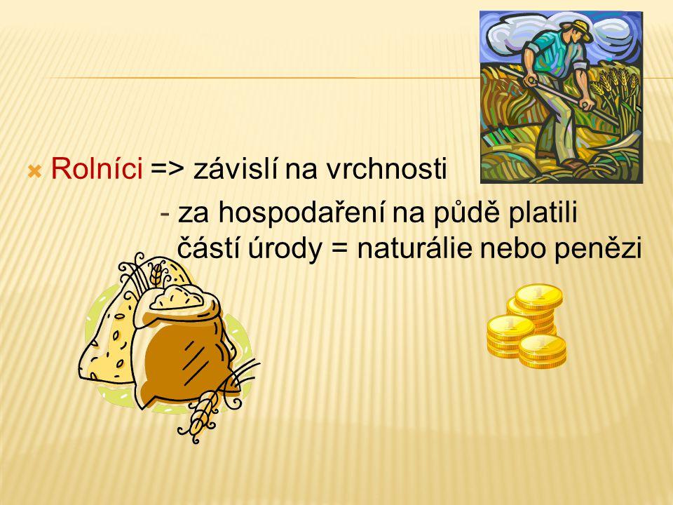  Rolníci => závislí na vrchnosti - za hospodaření na půdě platili částí úrody = naturálie nebo penězi