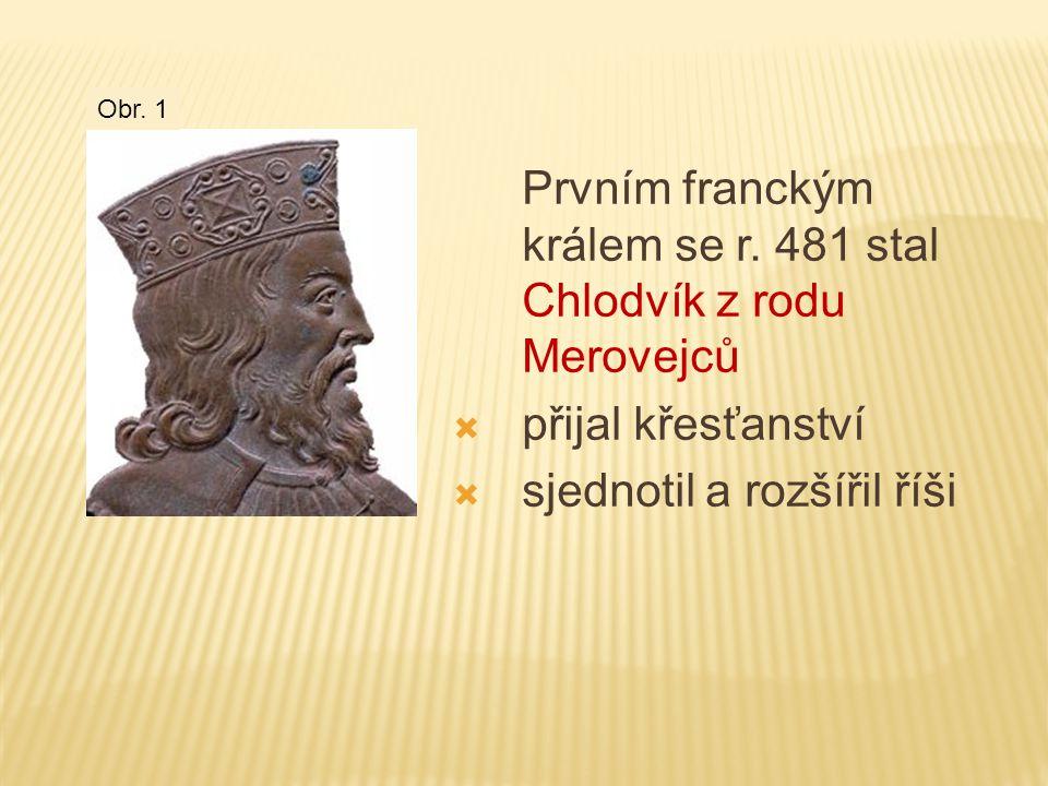 Prvním franckým králem se r. 481 stal Chlodvík z rodu Merovejců  přijal křesťanství  sjednotil a rozšířil říši Obr. 1