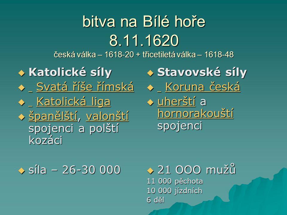 bitva na Bílé hoře 8.11.1620 česká válka – 1618-20 + třicetiletá válka – 1618-48  Katolické síly  Svatá říše římská Svatá říše římská Svatá říše řím