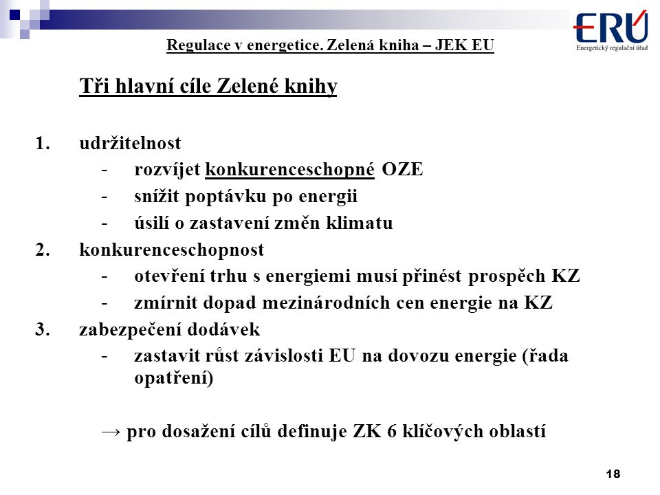 18 Regulace v energetice. Zelená kniha – JEK EU Tři hlavní cíle Zelené knihy 1.udržitelnost - rozvíjet konkurenceschopné OZE - snížit poptávku po ener