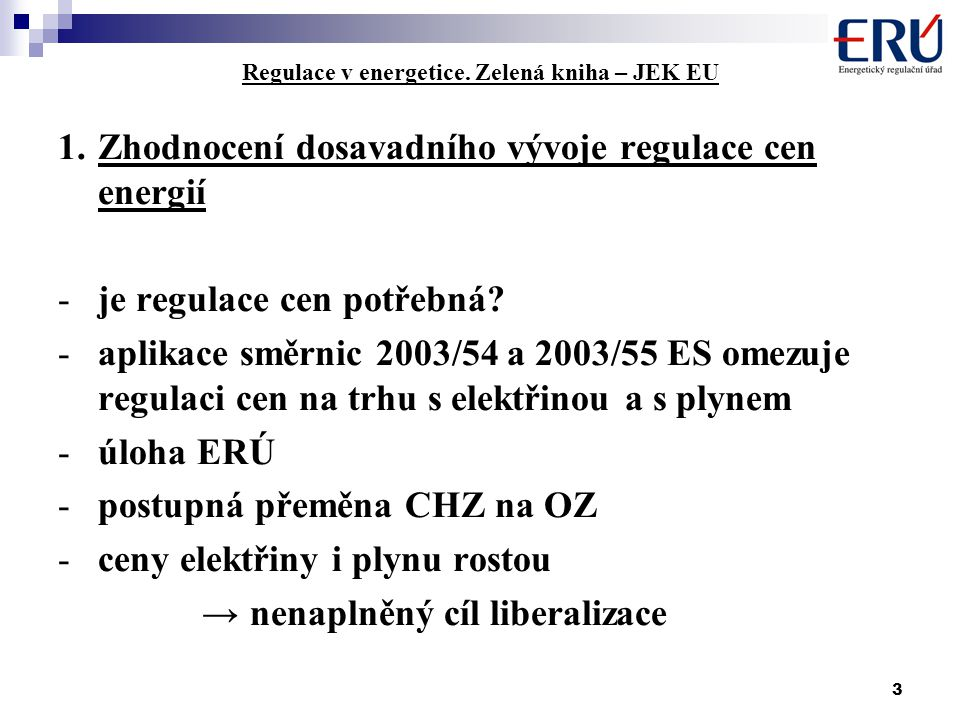 3 Regulace v energetice. Zelená kniha – JEK EU 1.Zhodnocení dosavadního vývoje regulace cen energií -je regulace cen potřebná? -aplikace směrnic 2003/
