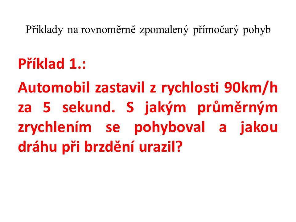 Příklady na rovnoměrně zpomalený přímočarý pohyb Příklad 1.: Automobil zastavil z rychlosti 90km/h za 5 sekund. S jakým průměrným zrychlením se pohybo
