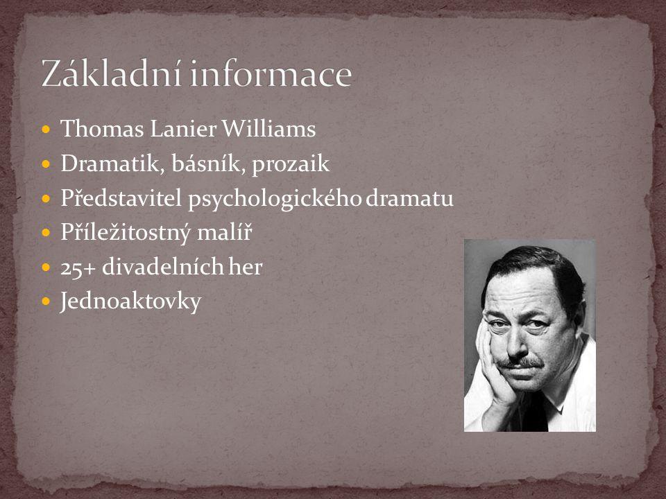 Thomas Lanier Williams Dramatik, básník, prozaik Představitel psychologického dramatu Příležitostný malíř 25+ divadelních her Jednoaktovky