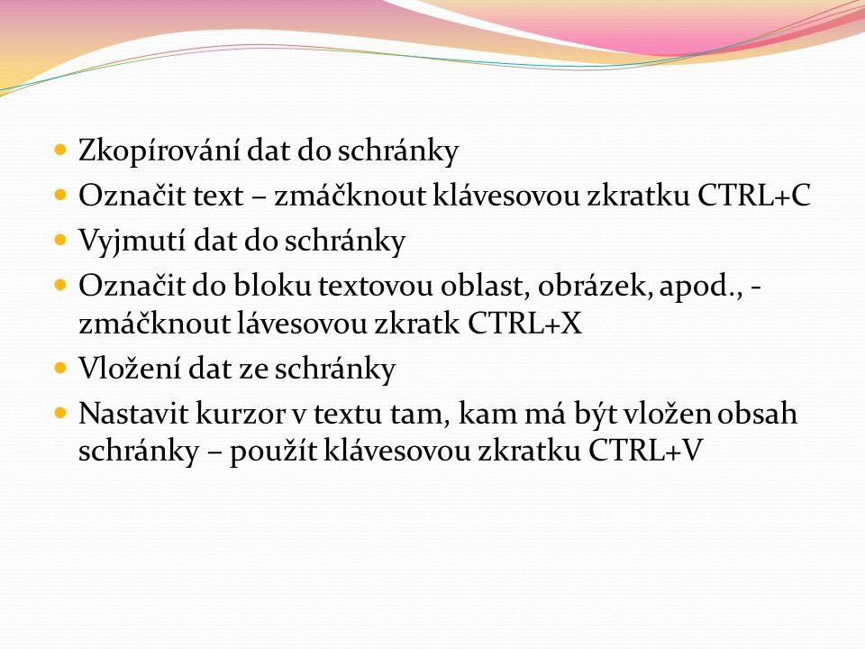 Zkopírování dat do schránky Označit text – zmáčknout klávesovou zkratku CTRL+C Vyjmutí dat do schránky Označit do bloku textovou oblast, obrázek, apod