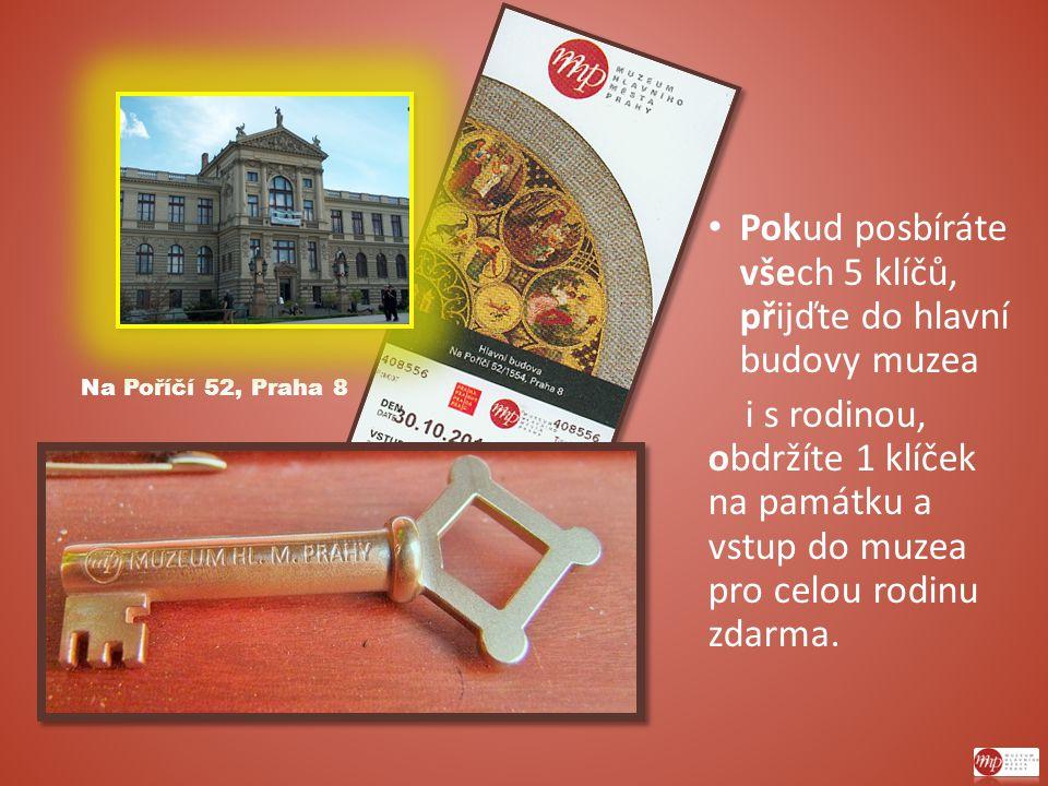 Na Poříčí 52, Praha 8 Pokud posbíráte všech 5 klíčů, přijďte do hlavní budovy muzea i s rodinou, obdržíte 1 klíček na památku a vstup do muzea pro celou rodinu zdarma.