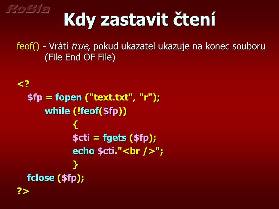 Kdy zastavit čtení feof() - Vrátí true, pokud ukazatel ukazuje na konec souboru (File End OF File) <? $fp = fopen (