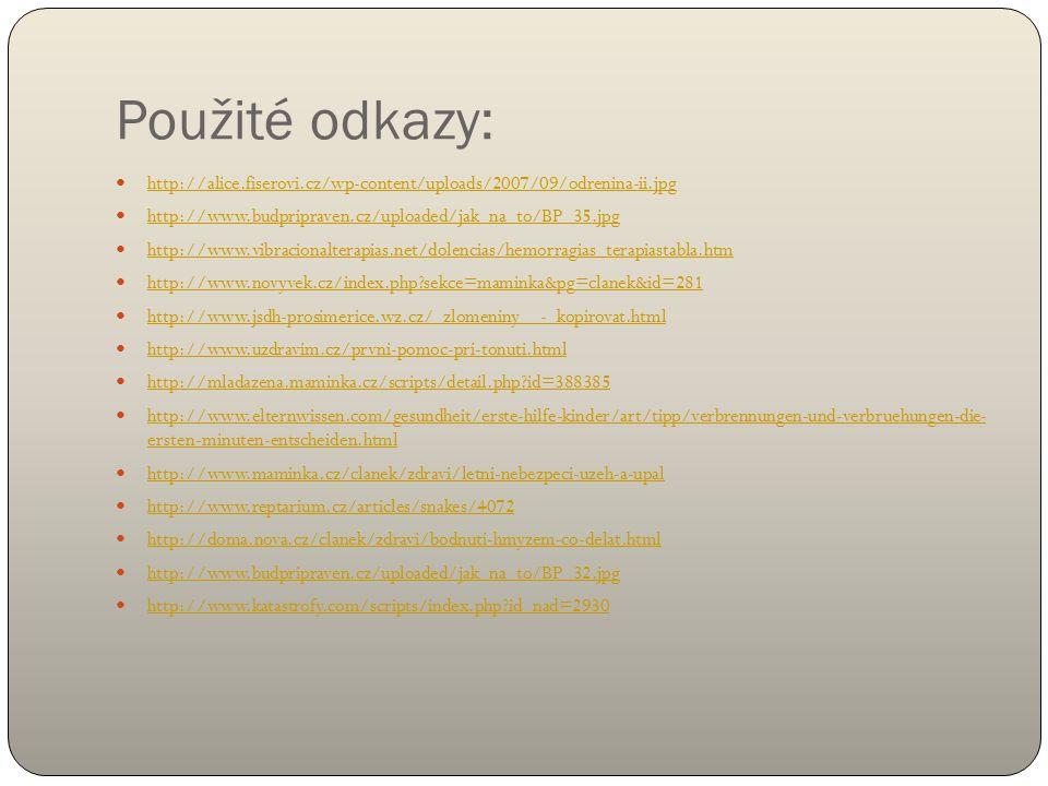 Použité odkazy: http://alice.fiserovi.cz/wp-content/uploads/2007/09/odrenina-ii.jpg http://www.budpripraven.cz/uploaded/jak_na_to/BP_35.jpg http://www.vibracionalterapias.net/dolencias/hemorragias_terapiastabla.htm http://www.novyvek.cz/index.php sekce=maminka&pg=clanek&id=281 http://www.jsdh-prosimerice.wz.cz/_zlomeniny__-_kopirovat.html http://www.uzdravim.cz/prvni-pomoc-pri-tonuti.html http://mladazena.maminka.cz/scripts/detail.php id=388385 http://www.elternwissen.com/gesundheit/erste-hilfe-kinder/art/tipp/verbrennungen-und-verbruehungen-die- ersten-minuten-entscheiden.html http://www.elternwissen.com/gesundheit/erste-hilfe-kinder/art/tipp/verbrennungen-und-verbruehungen-die- ersten-minuten-entscheiden.html http://www.maminka.cz/clanek/zdravi/letni-nebezpeci-uzeh-a-upal http://www.reptarium.cz/articles/snakes/4072 http://doma.nova.cz/clanek/zdravi/bodnuti-hmyzem-co-delat.html http://www.budpripraven.cz/uploaded/jak_na_to/BP_32.jpg http://www.katastrofy.com/scripts/index.php id_nad=2930
