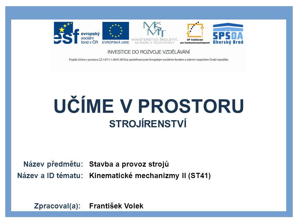 UČÍME V PROSTORU Název předmětu: Název a ID tématu: Zpracoval(a): Stavba a provoz strojů Kinematické mechanizmy II (ST41) František Volek STROJÍRENSTV
