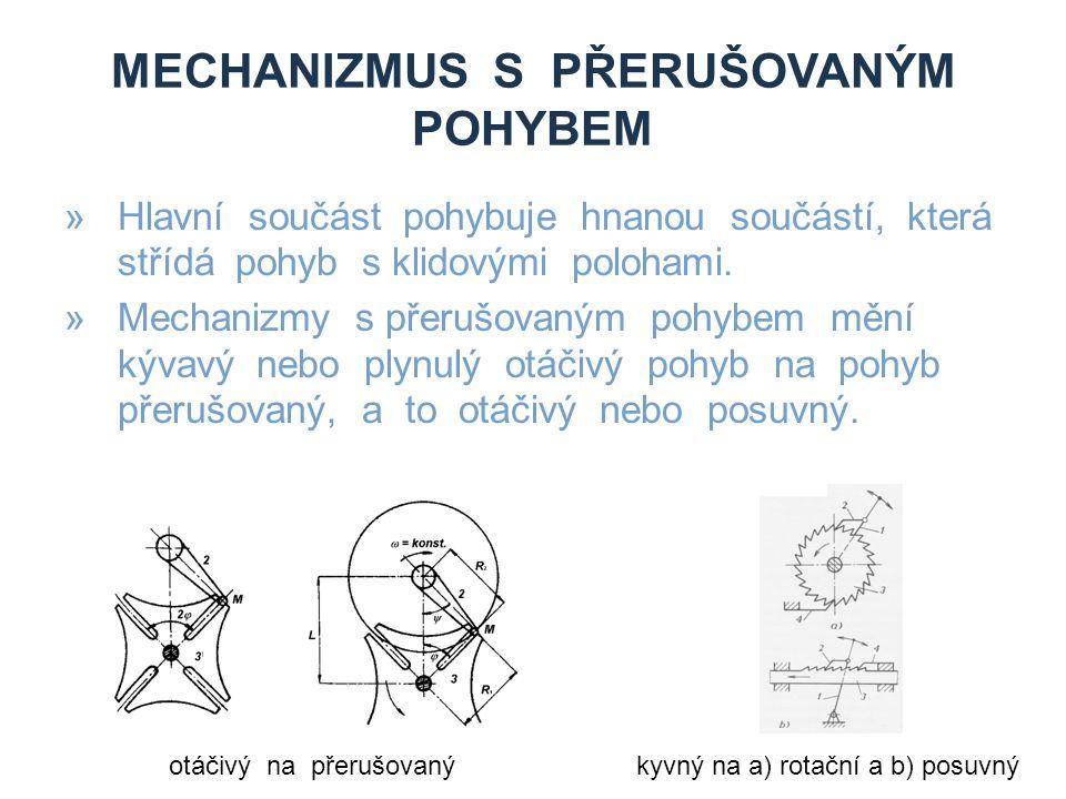 MECHANIZMUS S PŘERUŠOVANÝM POHYBEM »Hlavní součást pohybuje hnanou součástí, která střídá pohyb s klidovými polohami. »Mechanizmy s přerušovaným pohyb