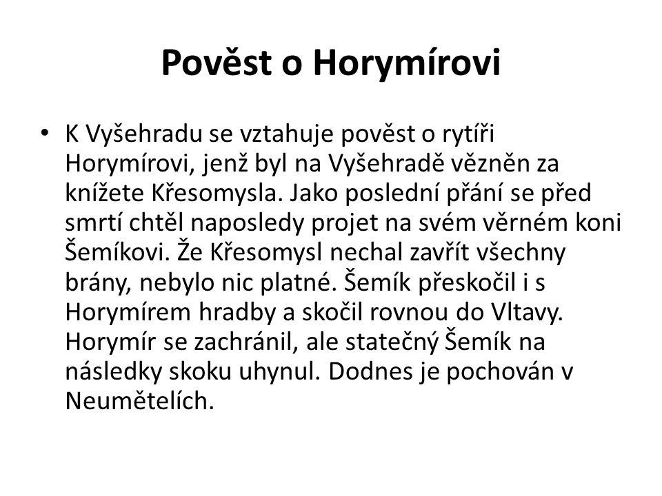 Pověst o Horymírovi K Vyšehradu se vztahuje pověst o rytíři Horymírovi, jenž byl na Vyšehradě vězněn za knížete Křesomysla. Jako poslední přání se pře