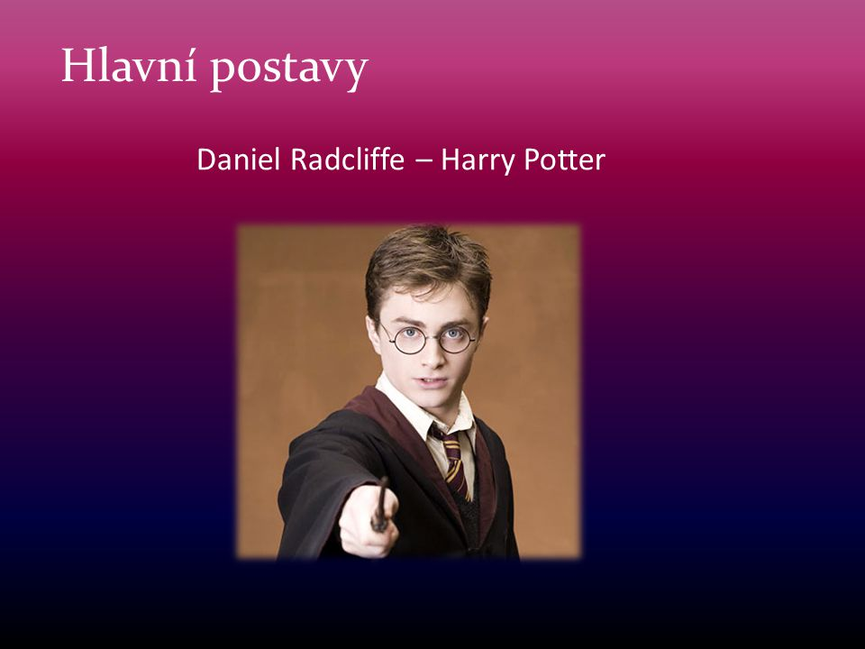 Hlavní postavy Daniel Radcliffe – Harry Potter