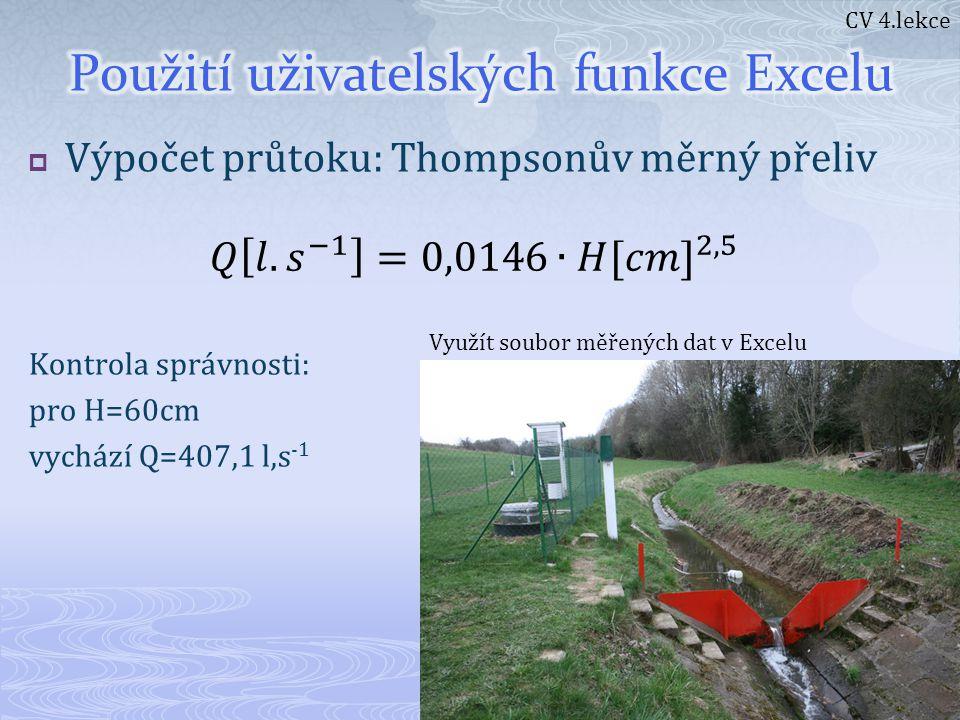  Výpočet průtoku: Thompsonův měrný přeliv Kontrola správnosti: pro H=60cm vychází Q=407,1 l,s -1 CV 4.lekce Využít soubor měřených dat v Excelu