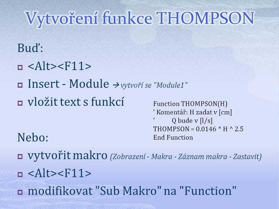 Buď:   Insert - Module  vytvoří se Module1  vložit text s funkcí Nebo:  vytvořit makro (Zobrazení - Makra - Záznam makra - Zastavit)   modifikovat Sub Makro na Function Function THOMPSON(H) Komentář: H zadat v [cm] Q bude v [l/s] THOMPSON = 0.0146 * H ^ 2.5 End Function