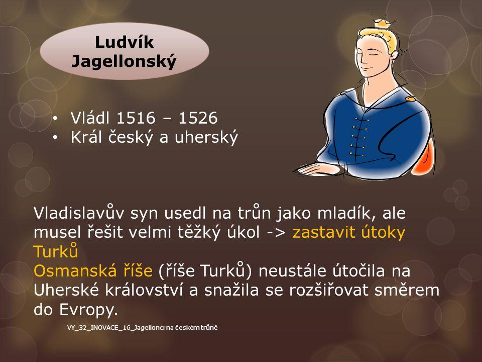 Ludvík Jagellonský Vládl 1516 – 1526 Král český a uherský Vladislavův syn usedl na trůn jako mladík, ale musel řešit velmi těžký úkol -> zastavit útok