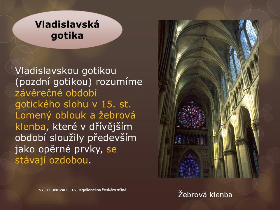 Vladislavská gotika Vladislavskou gotikou (pozdní gotikou) rozumíme závěrečné období gotického slohu v 15. st. Lomený oblouk a žebrová klenba, které v