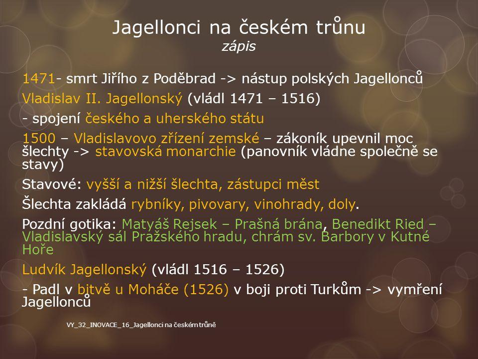 Jagellonci na českém trůnu zápis 1471- smrt Jiřího z Poděbrad -> nástup polských Jagellonců Vladislav II. Jagellonský (vládl 1471 – 1516) - spojení če