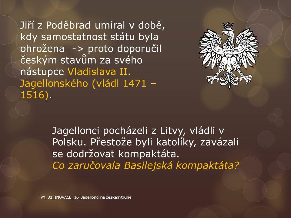 Jiří z Poděbrad umíral v době, kdy samostatnost státu byla ohrožena -> proto doporučil českým stavům za svého nástupce Vladislava II. Jagellonského (v