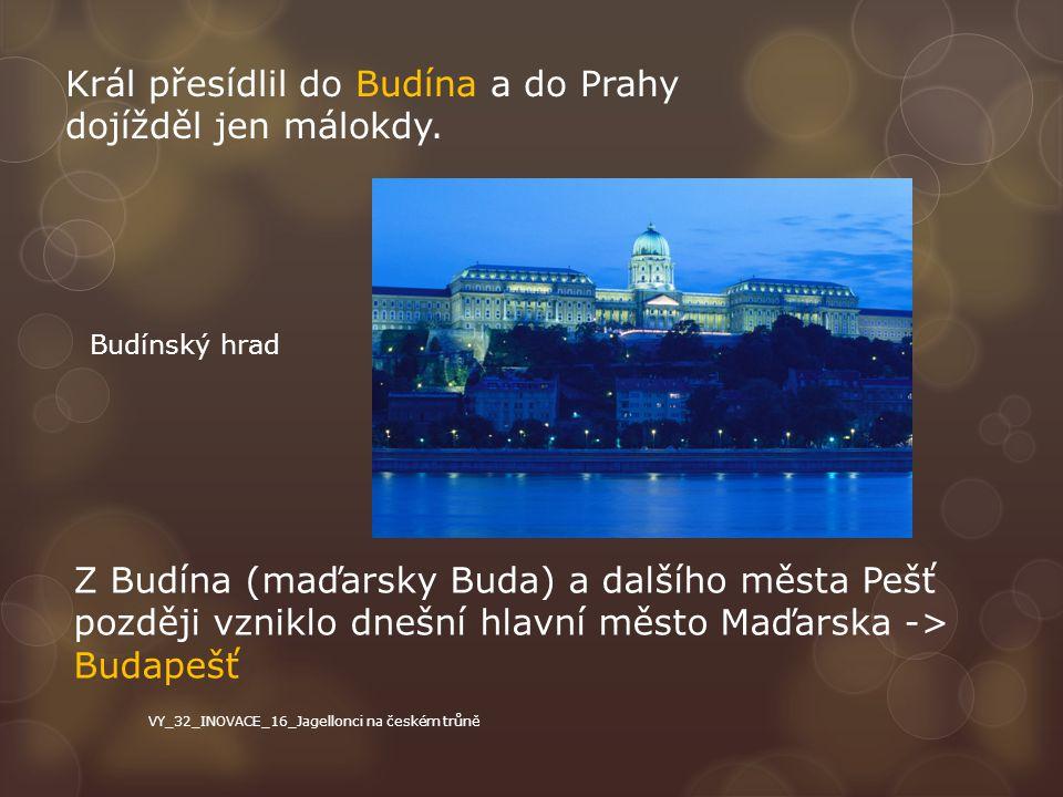 Král přesídlil do Budína a do Prahy dojížděl jen málokdy. Z Budína (maďarsky Buda) a dalšího města Pešť později vzniklo dnešní hlavní město Maďarska -
