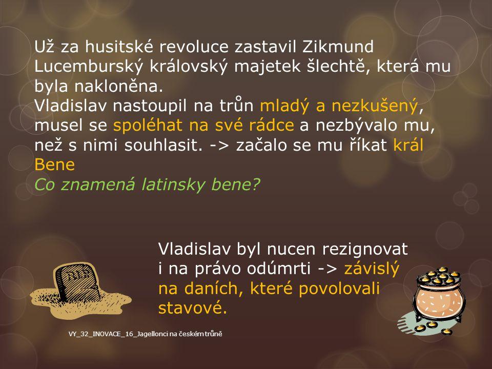 Už za husitské revoluce zastavil Zikmund Lucemburský královský majetek šlechtě, která mu byla nakloněna. Vladislav nastoupil na trůn mladý a nezkušený
