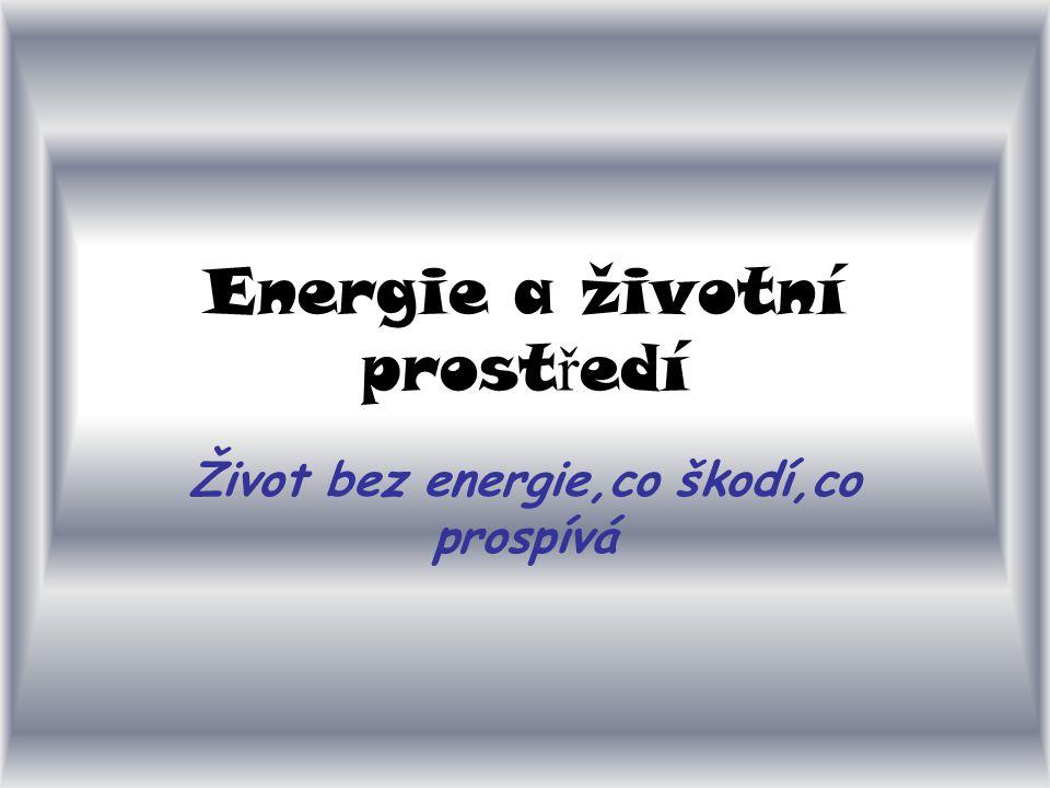 Energie a životní prost ř edí Život bez energie,co škodí,co prospívá