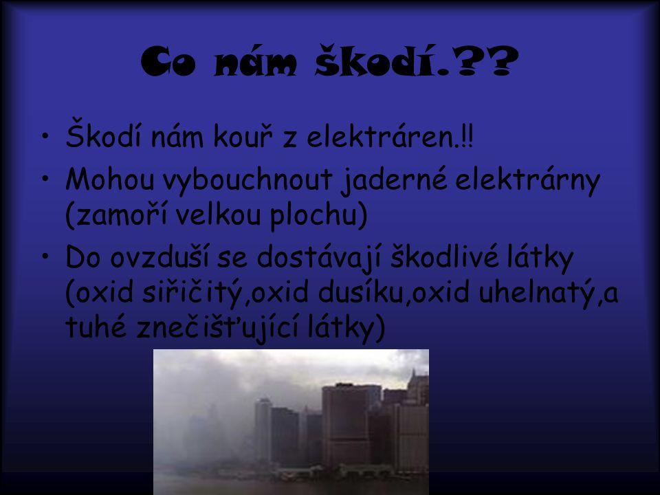 Co nám škodí.?? Škodí nám kouř z elektráren.!! Mohou vybouchnout jaderné elektrárny (zamoří velkou plochu) Do ovzduší se dostávají škodlivé látky (oxi