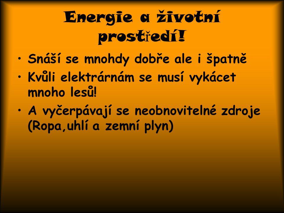 Energie a životní prost ř edí! Snáší se mnohdy dobře ale i špatně Kvůli elektrárnám se musí vykácet mnoho lesů! A vyčerpávají se neobnovitelné zdroje