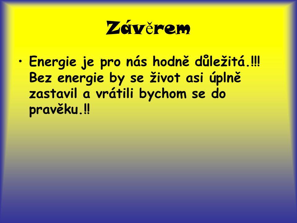 Záv ě rem Energie je pro nás hodně důležitá.!!! Bez energie by se život asi úplně zastavil a vrátili bychom se do pravěku.!!
