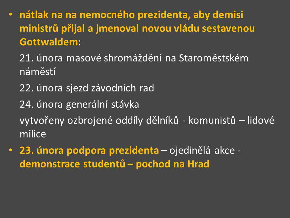 nátlak na na nemocného prezidenta, aby demisi ministrů přijal a jmenoval novou vládu sestavenou Gottwaldem: 21.