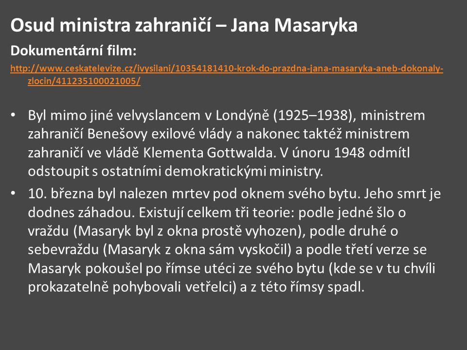 Osud ministra zahraničí – Jana Masaryka Dokumentární film: http://www.ceskatelevize.cz/ivysilani/10354181410-krok-do-prazdna-jana-masaryka-aneb-dokonaly- zlocin/411235100021005/ Byl mimo jiné velvyslancem v Londýně (1925–1938), ministrem zahraničí Benešovy exilové vlády a nakonec taktéž ministrem zahraničí ve vládě Klementa Gottwalda.