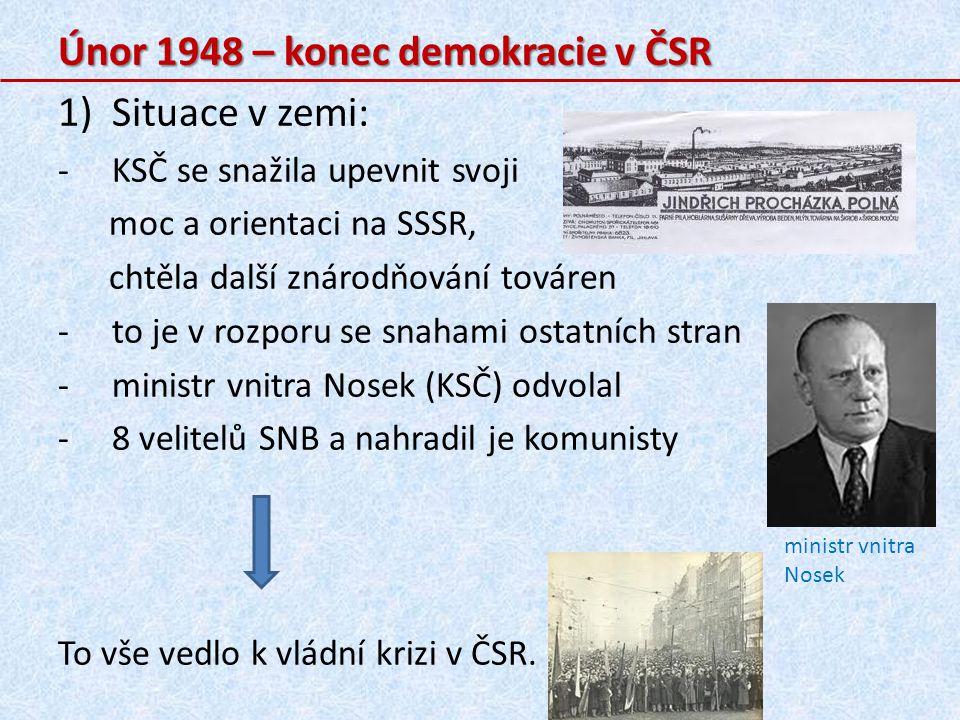 Únor 1948 – konec demokracie v ČSR 1)Situace v zemi: -KSČ se snažila upevnit svoji moc a orientaci na SSSR, chtěla další znárodňování továren -to je v rozporu se snahami ostatních stran -ministr vnitra Nosek (KSČ) odvolal -8 velitelů SNB a nahradil je komunisty To vše vedlo k vládní krizi v ČSR.