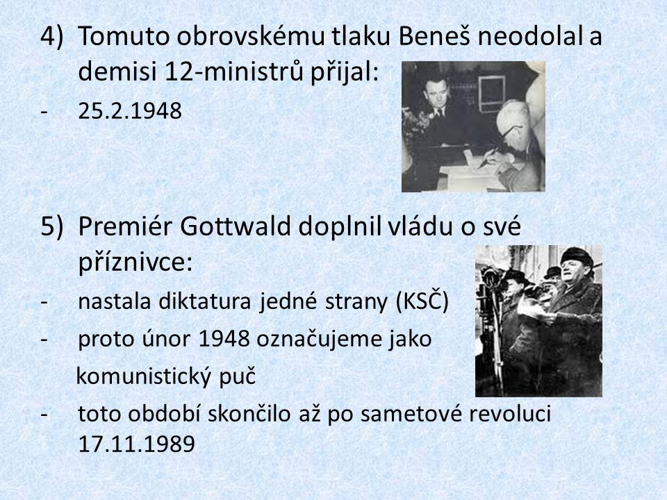 4)Tomuto obrovskému tlaku Beneš neodolal a demisi 12-ministrů přijal: -25.2.1948 5)Premiér Gottwald doplnil vládu o své příznivce: -nastala diktatura jedné strany (KSČ) -proto únor 1948 označujeme jako komunistický puč -toto období skončilo až po sametové revoluci 17.11.1989