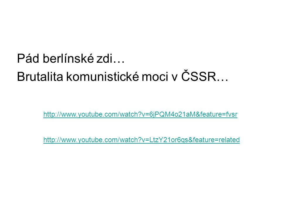 http://www.youtube.com/watch?v=6jPQM4o21aM&feature=fvsr http://www.youtube.com/watch?v=LtzY21or6qs&feature=related Pád berlínské zdi… Brutalita komuni