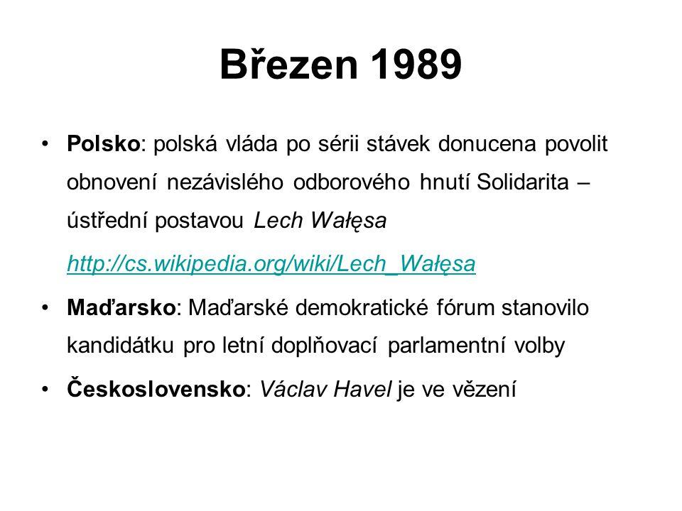 Březen 1989 Polsko: polská vláda po sérii stávek donucena povolit obnovení nezávislého odborového hnutí Solidarita – ústřední postavou Lech Wałęsa http://cs.wikipedia.org/wiki/Lech_Wałęsa Maďarsko: Maďarské demokratické fórum stanovilo kandidátku pro letní doplňovací parlamentní volby Československo: Václav Havel je ve vězení