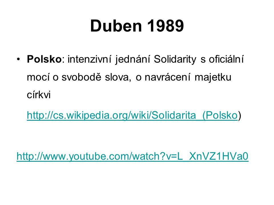 Duben 1989 Polsko: intenzivní jednání Solidarity s oficiální mocí o svobodě slova, o navrácení majetku církvi http://cs.wikipedia.org/wiki/Solidarita_(Polskohttp://cs.wikipedia.org/wiki/Solidarita_(Polsko) http://www.youtube.com/watch?v=L_XnVZ1HVa0