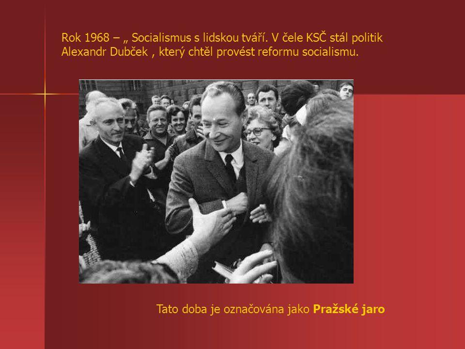 """Rok 1968 – """" Socialismus s lidskou tváří. V čele KSČ stál politik Alexandr Dubček, který chtěl provést reformu socialismu. Tato doba je označována jak"""