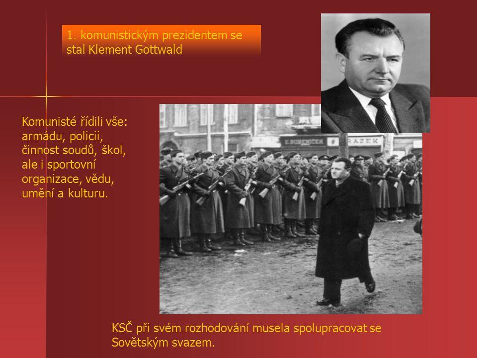 1. komunistickým prezidentem se stal Klement Gottwald Komunisté řídili vše: armádu, policii, činnost soudů, škol, ale i sportovní organizace, vědu, um
