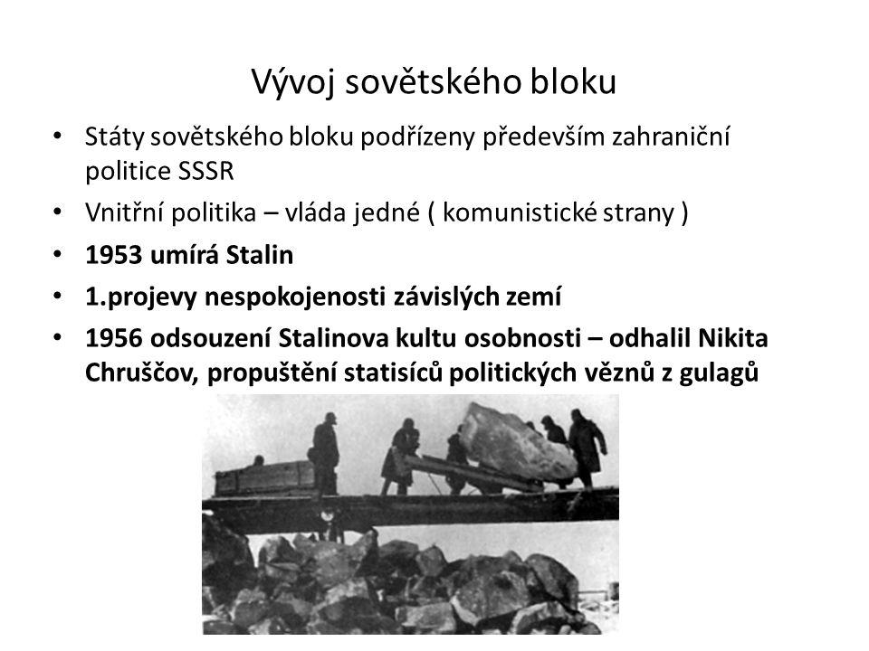 Vývoj sovětského bloku Státy sovětského bloku podřízeny především zahraniční politice SSSR Vnitřní politika – vláda jedné ( komunistické strany ) 1953 umírá Stalin 1.projevy nespokojenosti závislých zemí 1956 odsouzení Stalinova kultu osobnosti – odhalil Nikita Chruščov, propuštění statisíců politických věznů z gulagů